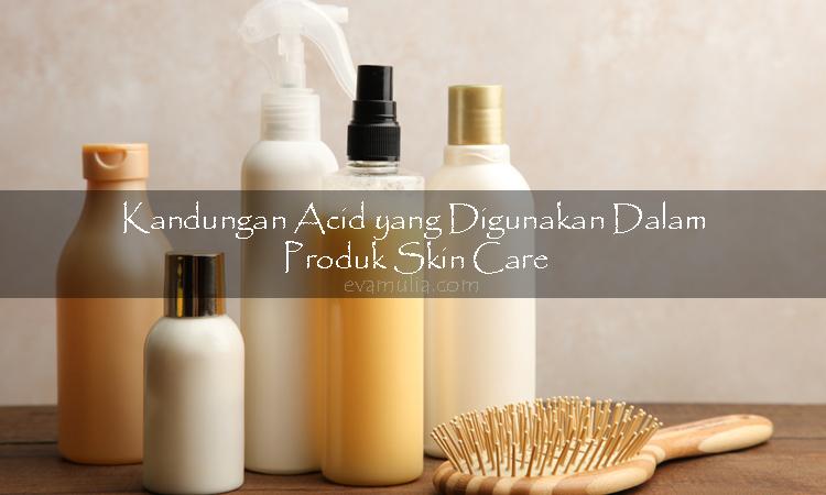Kandungan Acid yang Digunakan Dalam Produk Skin Care - evamulia