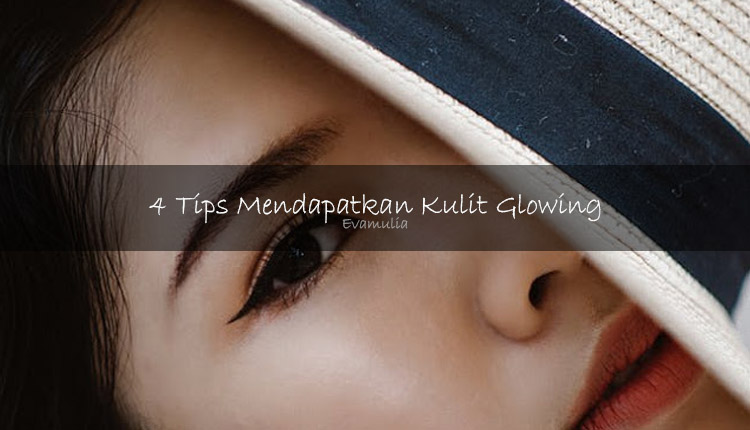 4 Tips Mendapatkan Kulit Glowing - Memiliki kulit yang sehat dan glowing tentunya adalah impian setiap wanita.