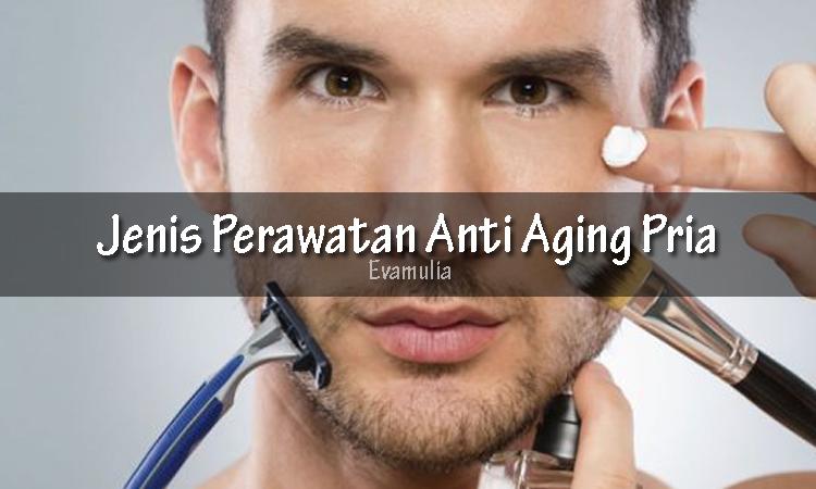 Evamulia - Perawatan Anti Aging Pria - Perawatan Wajah Pria -Perawatan kulit untuk mencegah penuaan seringkali identik dengan kaum hawa.