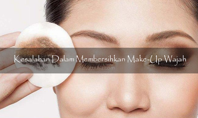 Evamulia - Kesalahan dalam membersihkan make-up