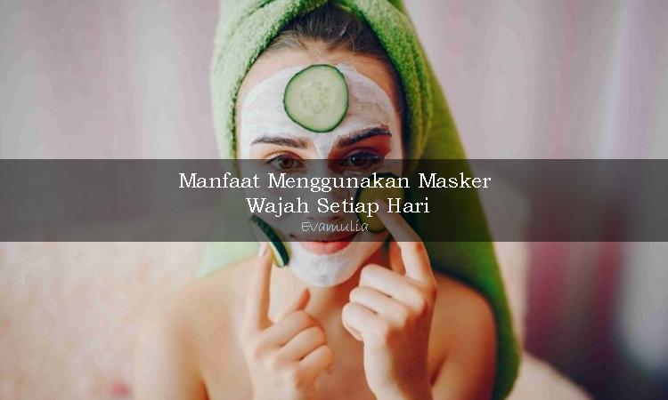 Evamulia - Manfaat masker Wajah - Masker wajah adalah salah satu solusi kecantikan wanita - #evamulia #maskerwajah
