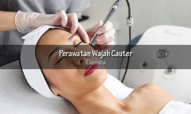 eva mulia - perawatan wajah cauter - perawatan cauter - Perawatan wajah kouter atau treatment electrocauter bisa menjadi solusi ketika kita memiliki masalah pada kulit wajah