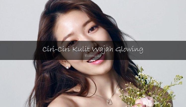 Evamulia - Kulit glowing - Mempunyai kulit wajah yang sehat, kulit glowing dan cerah secara alami tanpa make-up adalah impian kita sebagai perempuan.