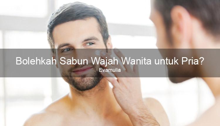 Klinik kecantikan - eva mulia - Bolehkah Sabun Wajah Wanita untuk Pria - sabun wajah pria - sabun wajah wanita - Jika dibandingkan dengan sabun wajah untuk pria, sabun wajah wanita jauh lebih banyak dan mudah ditemukan