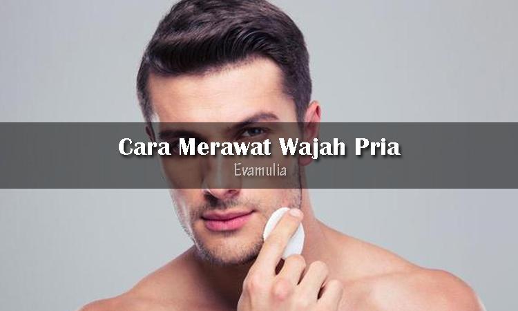 Eva mulia clinic - klinik evamulia - tips perawatan wajah - Cara Merawat Wajah pria - Cara merawat wajah biasanya dilakukan dengan cara membeli produk kecantikan yang dijual di berbagai toko kosmetik