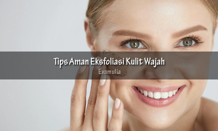 Evamulia - Tips Aman Eksfoliasi Kulit Wajah - Eksfoliasi Kulit - Pengelupasan Kulit - Salah satu cara untuk mendapatkan kulit wajah yang cantik, cerah dan mulus adalah dengan melakukan eksfoliasi