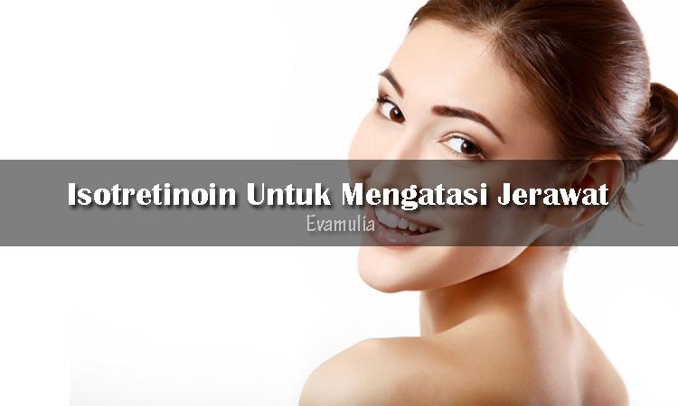Klinik Evamulia - Obat Isotretinoin - Perawatan wajah - Isotretinoin adalah obat yang banyak digunakan untuk mengatasi jerawat yang silit ditangani oleh antibiotik atau perawatan kulit jenis lainnya. Kondisi yang bisa ditangani dengan menggunakan isotretionin adalah cytic acne atau nodular acne.